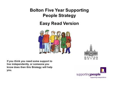 If you think you need some support to live independently, or someone you know does then this Strategy will help you. Bolton Five Year Supporting People.