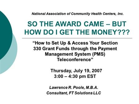"SO THE AWARD CAME – BUT HOW DO I GET THE MONEY??? Lawrence R. Poole, M.B.A. Consultant, FT Solutions LLC ""How to Set Up & Access Your Section 330 Grant."