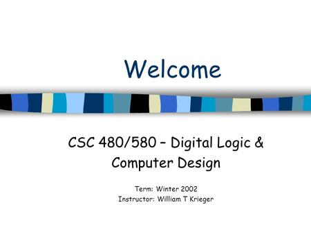 Welcome CSC 480/580 – Digital Logic & Computer Design Term: Winter 2002 Instructor: William T Krieger.