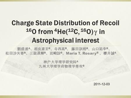 Charge State Distribution of Recoil 16 O from 4 He( 12 C, 16 O) g in Astrophysical interest 劉盛進 A 、相良建至 B 、寺西高 B 、 藤田訓裕 B 、山口祐幸 B 、 松田沙矢香 B 、三鼓達輝 B 、岩崎諒.