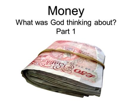 Money What was God thinking about? Part 1. What was God thinking about? Freewill A situation where you can make meaningful choices Principles to help.