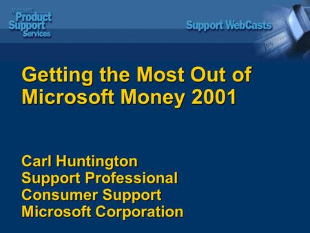 Getting the Most Out of Microsoft Money 2001 Carl Huntington Support Professional Consumer Support Microsoft Corporation.