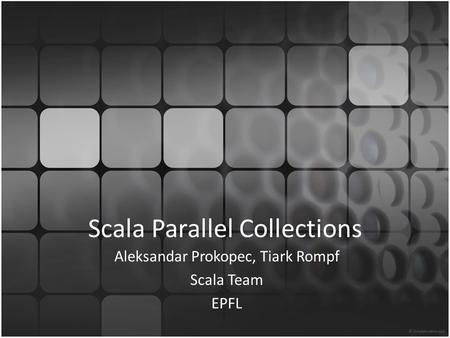 Scala Parallel Collections Aleksandar Prokopec, Tiark Rompf Scala Team EPFL.