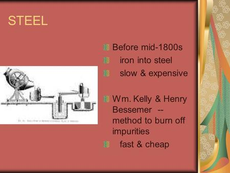 STEEL Before mid-1800s iron into steel slow & expensive Wm. Kelly & Henry Bessemer -- method to burn off impurities fast & cheap.