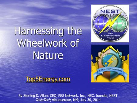 Harnessing the Wheelwork of Nature By Sterling D. Allan: CEO, PES Network, Inc., NEC; founder, NEST TeslaTech, Albuquerque, NM; July 30, 2014 Top5Energy.com.