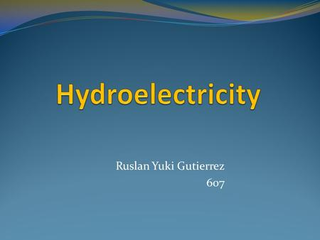 Ruslan Yuki Gutierrez 607. Hydroelectricity The energy of falling water converted to electricity. It comes from the water going down pipes and passing.