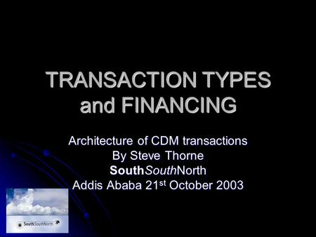 TRANSACTION TYPES and FINANCING Architecture of CDM transactions By Steve Thorne SouthSouthNorth Addis Ababa 21 st October 2003.