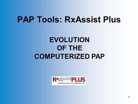 1 PAP Tools: RxAssist Plus EVOLUTION OF THE COMPUTERIZED PAP.