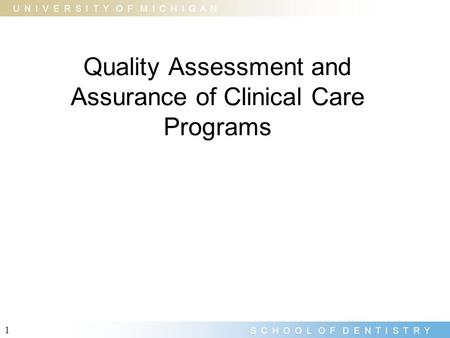 U N I V E R S I T Y O F M I C H I G A N S C H O O L O F D E N T I S T R Y 1 Quality Assessment and Assurance of Clinical Care Programs.