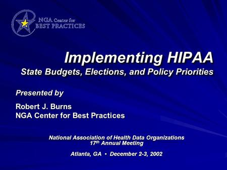Implementing HIPAA State Budgets, Elections, and Policy Priorities National Association of Health Data Organizations 17 th Annual Meeting Atlanta, GA December.