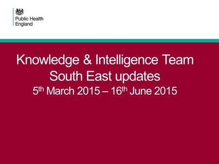 Knowledge & Intelligence Team South East updates 5 th March 2015 – 16 th June 2015.
