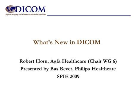 What's New in DICOM Robert Horn, Agfa Healthcare (Chair WG 6) Presented by Bas Revet, Philips Healthcare SPIE 2009.