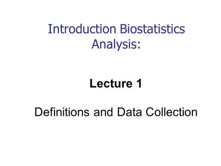 Introduction Biostatistics Analysis: Lecture 1 Definitions and Data Collection.