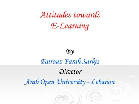 Attitudes towards E-Learning By Fairouz Farah Sarkis Director Arab Open University - Lebanon.