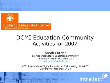 DCMI Education Community Activities for 2007 Sarah Currier Co-Moderator, DCMI Education Community Product Manager, Intrallect Ltd