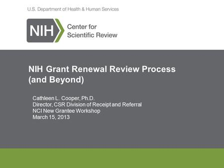 NIH Grant Renewal Review Process (and Beyond) Cathleen L. Cooper, Ph.D. Director, CSR Division of Receipt and Referral NCI New Grantee Workshop March 15,