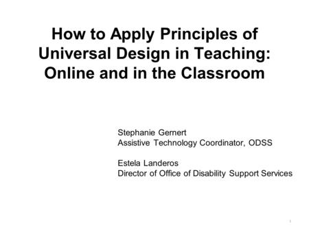 How to Apply Principles of Universal Design in Teaching: Online and in the Classroom Stephanie Gernert Assistive Technology Coordinator, ODSS Estela Landeros.