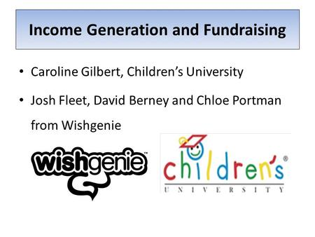 Income Generation and Fundraising Caroline Gilbert, Children's University Josh Fleet, David Berney and Chloe Portman from Wishgenie.