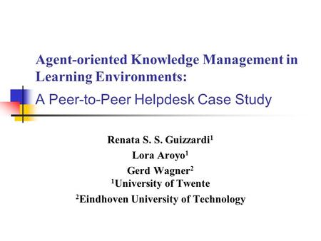 Agent-oriented Knowledge Management in Learning Environments: A Peer-to-Peer Helpdesk Case Study Renata S. S. Guizzardi 1 Lora Aroyo 1 Gerd Wagner 2 1.