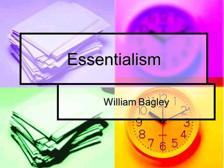 Essentialism William Bagley. Philosophy Essentialism is a uniquely American philosophy of education which began in the 1930's and 1940's as a reaction.