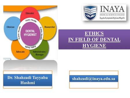 ETHICS IN FIELD OF DENTAL HYGIENE Dr. Shahzadi Tayyaba Hashmi