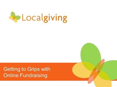 Getting to Grips with Online Fundraising. An Introduction to Online Fundraising Why online fundraising? Online fundraising with Localgiving How to make.