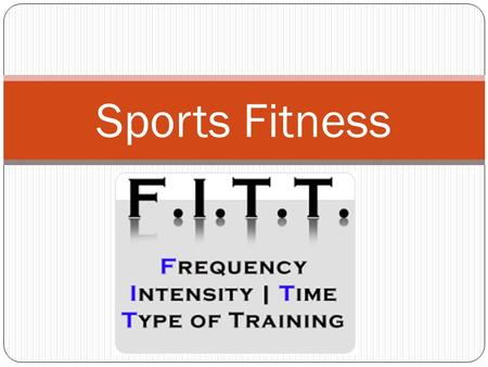Sports Fitness. Session 4 Objectives The student will define and apply the F.I.T. T. principles to assist in developing an individual exercise prescription.