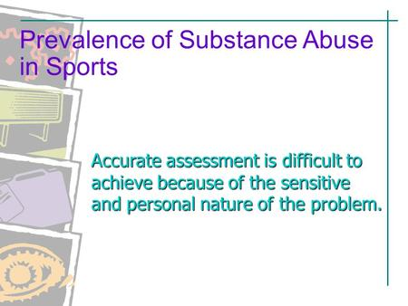 Accurate assessment is difficult to achieve because of the sensitive and personal nature of the problem. Prevalence of Substance Abuse in Sports.