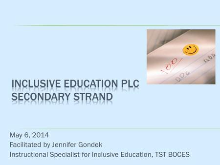 May 6, 2014 Facilitated by Jennifer Gondek Instructional Specialist for Inclusive Education, TST BOCES.