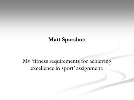Matt Sparshott My 'fitness requirements for achieving excellence in sport' assignment.