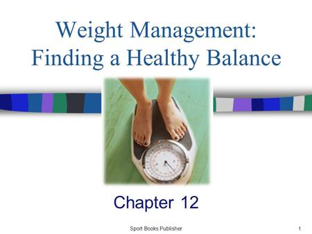 Sport Books Publisher1 Weight Management: Finding a Healthy Balance Chapter 12.