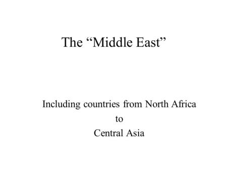 "The ""Middle East"" Including countries from North Africa to Central Asia."