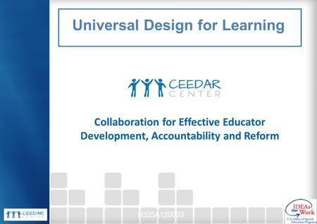 Collaboration for Effective Educator Development, Accountability and Reform H325A120003 Universal Design for Learning.