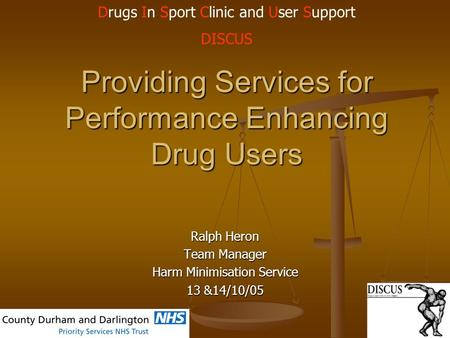 Providing Services for Performance Enhancing Drug Users Ralph Heron Team Manager Harm Minimisation Service 13 &14/10/05 Drugs In Sport Clinic and User.