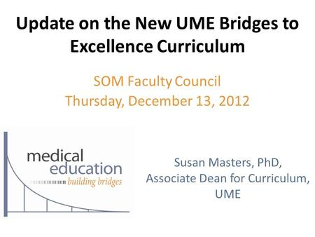 Update on the New UME Bridges to Excellence Curriculum SOM Faculty Council Thursday, December 13, 2012 Susan Masters, PhD, Associate Dean for Curriculum,
