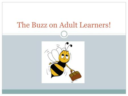 The Buzz on Adult Learners!. Train the Trainer.