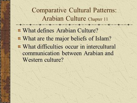 Comparative Cultural Patterns: Arabian Culture Chapter 11 What defines Arabian Culture? What are the major beliefs of Islam? What difficulties occur in.