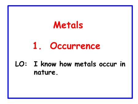 Metals 1. Occurrence LO:	I know how metals occur in nature.