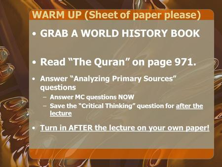 "WARM UP (Sheet of paper please) GRAB A WORLD HISTORY BOOK Read ""The Quran"" on page 971. Answer ""Analyzing Primary Sources"" questions –Answer MC questions."