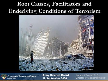 C OMBATING T ERRORISM C ENTER at West Point James JF Forest, Ph.D. Director of Terrorism Studies Root Causes, Facilitators and Underlying Conditions of.
