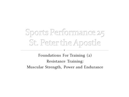 Foundations For Training (2) Resistance Training: Muscular Strength, Power and Endurance.