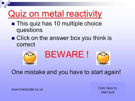 Quiz on metal reactivity This quiz has 10 multiple choice questions Click on the answer box you think is correct BEWARE ! One mistake and you have to start.