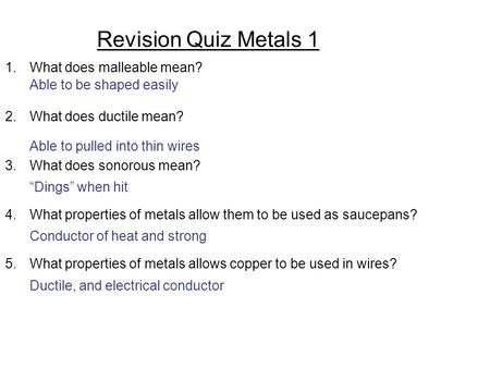 Revision Quiz Metals 1 1.What does malleable mean? 2.What does ductile mean? 3.What does sonorous mean? 4.What properties of metals allow them to be used.