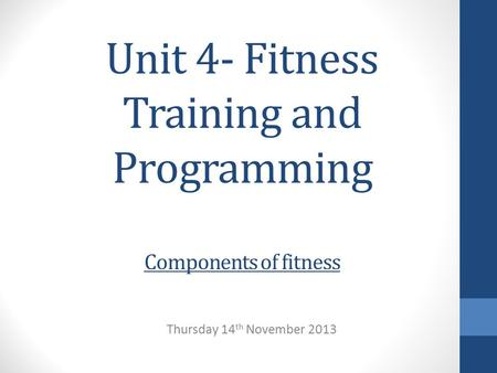Unit 4- Fitness Training and Programming Components of fitness Thursday 14 th November 2013.