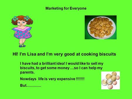 Marketing for Everyone HI! I'm Lisa and I'm very good at cooking biscuits I have had a brilliant idea! I would like to sell my biscuits, to get some money.