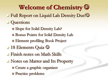 Welcome of Chemistry Welcome of Chemistry Full Report on Liquid Lab Density Due! Full Report on Liquid Lab Density Due! Questions Questions Slope for.