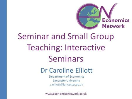 Dr Caroline Elliott Department of Economics Lancaster University  Seminar and Small Group Teaching: