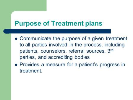 Purpose of Treatment plans Communicate the purpose of a given treatment to all parties involved in the process; including patients, counselors, referral.