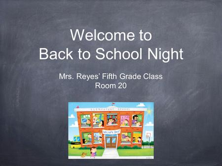 Welcome to Back to School Night Mrs. Reyes' Fifth Grade Class Room 20.