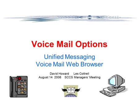 Voice Mail Options Unified Messaging Voice Mail Web Browser David Howard Les Cottrell August 14 2006 SCCS Managers' Meeting.